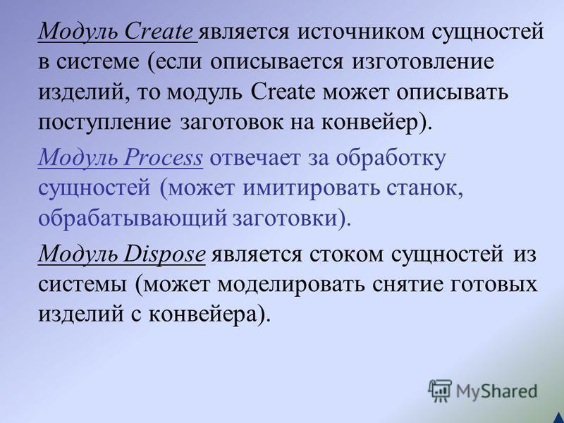 Модуль Create является источником сущностей в системе (если описывается изготовление изделий, то модуль Create может описывать поступление заготовок на конвейер). Модуль Process отвечает за обработку сущностей (может имитировать станок, обрабатывающи