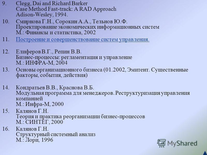 9.Clegg, Dai and Richard Barker Case Method Fast-track: A RAD Approach Adison-Wesley, 1994. 10. Смирнова Г.Н., Сорокин А.А., Тельнов Ю.Ф. Проектирование экономических информационных систем М.: Финансы и статистика, 2002 11. Построение и совершенствов