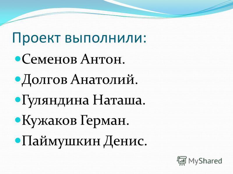 Проект выполнили: Семенов Антон. Долгов Анатолий. Гуляндина Наташа. Кужаков Герман. Паймушкин Денис.