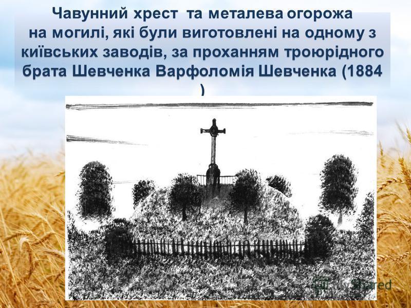 Чавунний хрест та металева огорожа на могилі, які були виготовлені на одному з київських заводів, за проханням троюрідного брата Шевченка Варфоломiя Шевченка (1884 )