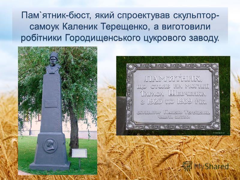 Пам`ятник-бюст, який спроектував скульптор- самоук Каленик Терещенко, а виготовили робiтники Городищенського цукрового заводу.