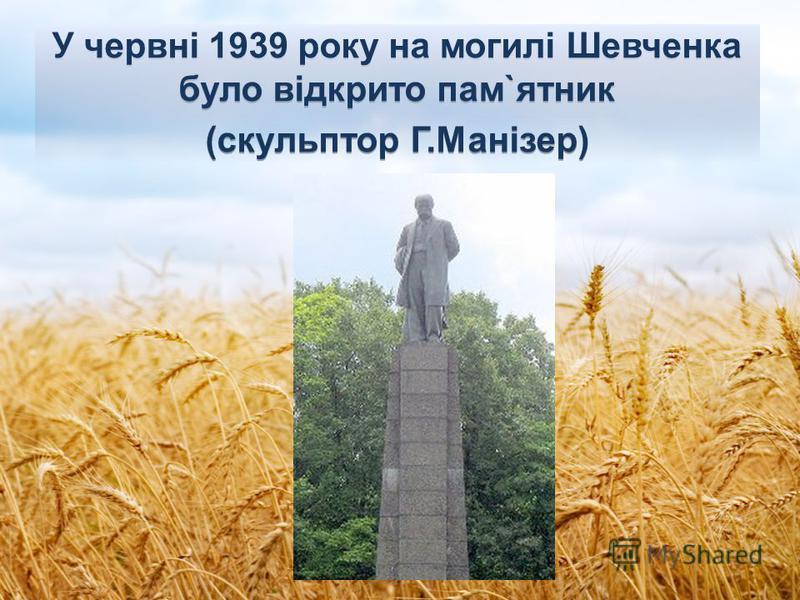 У червні 1939 року на могилi Шевченка було відкрито пам`ятник (скульптор Г.Манiзер)