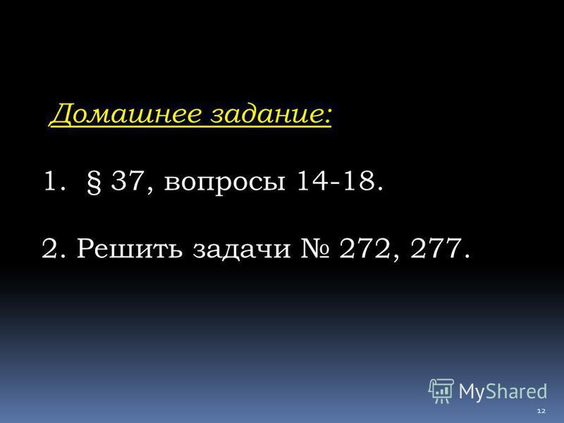 Домашнее задание: 1.§ 37, вопросы 14-18. 2. Решить задачи 272, 277. 12