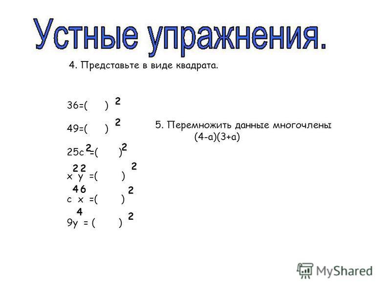 4. Представьте в виде квадрата. 36=( ) 49=( ) 25 с =( ) х у =( ) с х =( ) 9 у = ( ) 2 2 2 2 2 2 2 2 4 4 6 2 5. Перемножить данные многочлены (4-а)(3+а) 2