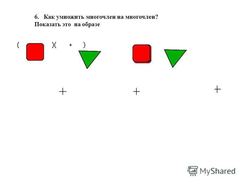 ( + )( + ) 6. Как умножить многочлен на многочлен? Показать это на образе