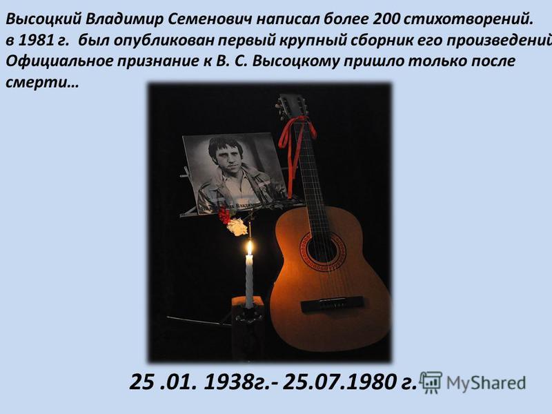 Высоцкий Владимир Семенович написал более 200 стихотворений. в 1981 г. был опубликован первый крупный сборник его произведений. Официальное признание к В. С. Высоцкому пришло только после смерти… 25.01. 1938 г.- 25.07.1980 г.