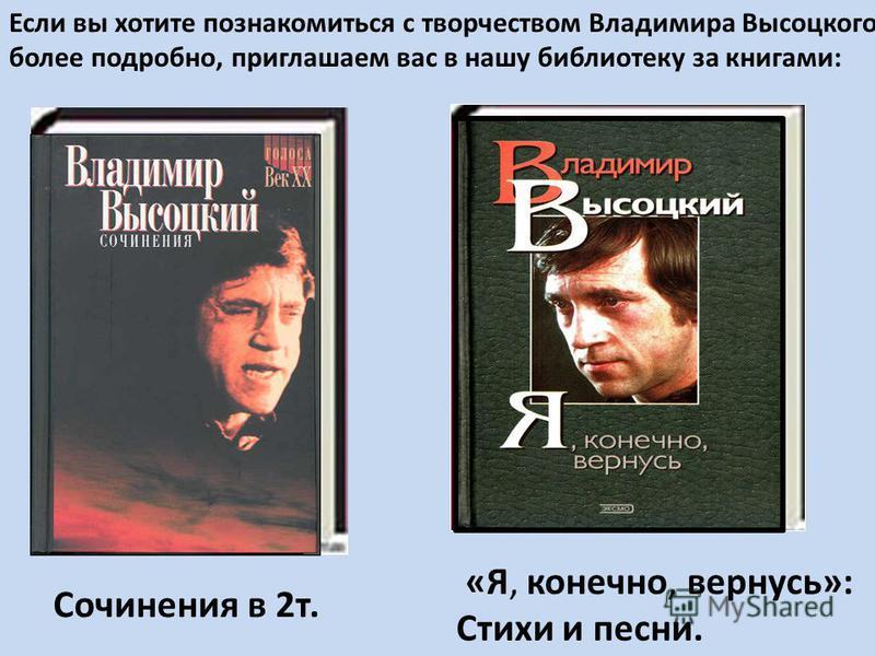Сочинения в 2 т. «Я, конечно, вернусь»: Стихи и песни. Если вы хотите познакомиться с творчеством Владимира Высоцкого более подробно, приглашаем вас в нашу библиотеку за книгами: