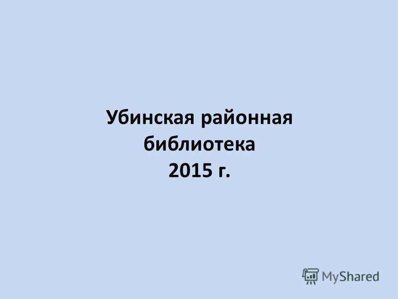 Убинская районная библиотека 2015 г.