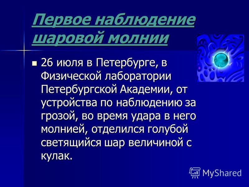 Первое наблюдение шаровой молнии 26 июля в Петербурге, в Физической лаборатории Петербургской Академии, от устройства по наблюдению за грозой, во время удара в него молнией, отделился голубой светящийся шар величиной с кулак. 26 июля в Петербурге, в