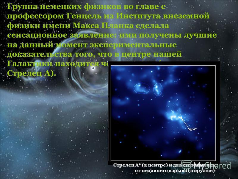 Группа немецких физиков во главе с профессором Генцель из Института внеземной физики имени Макса Планка сделала сенсационное заявление: ими получены лучшие на данный момент экспериментальные доказательства того, что в центре нашей Галактики находится