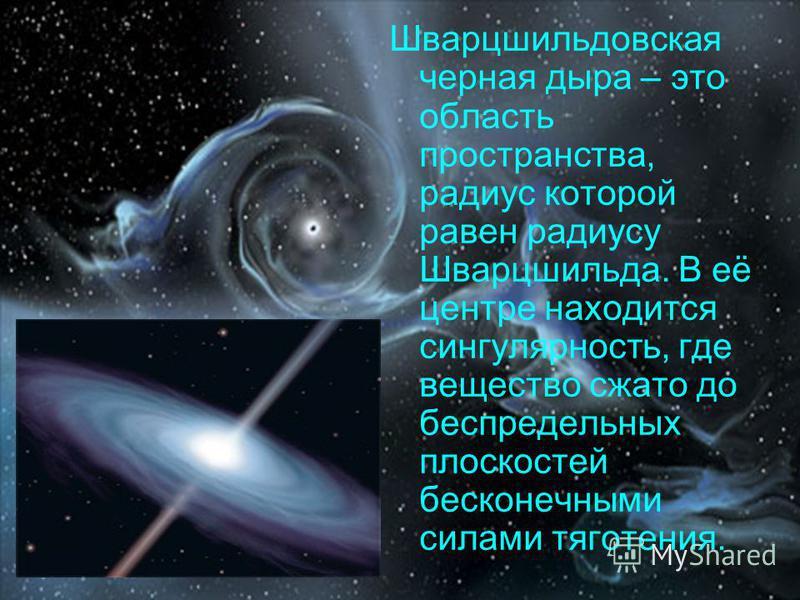 Шварцшильдовская черная дыра – это область пространства, радиус которой равен радиусу Шварцшильда. В её центре находится сингулярность, где вещество сжато до беспредельных плоскостей бесконечными силами тяготения.