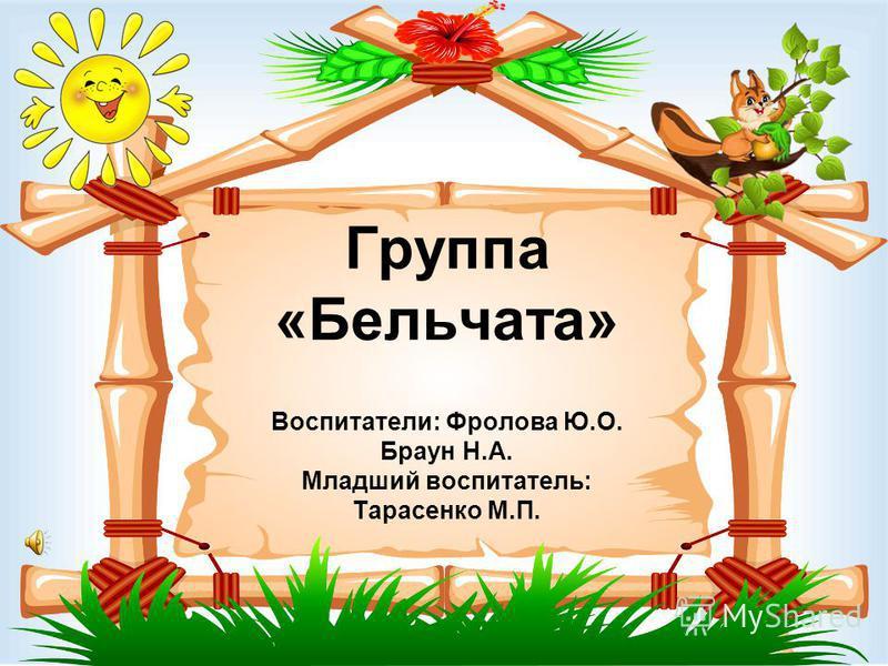 Группа «Бельчата» Воспитатели: Фролова Ю.О. Браун Н.А. Младший воспитатель: Тарасенко М.П.