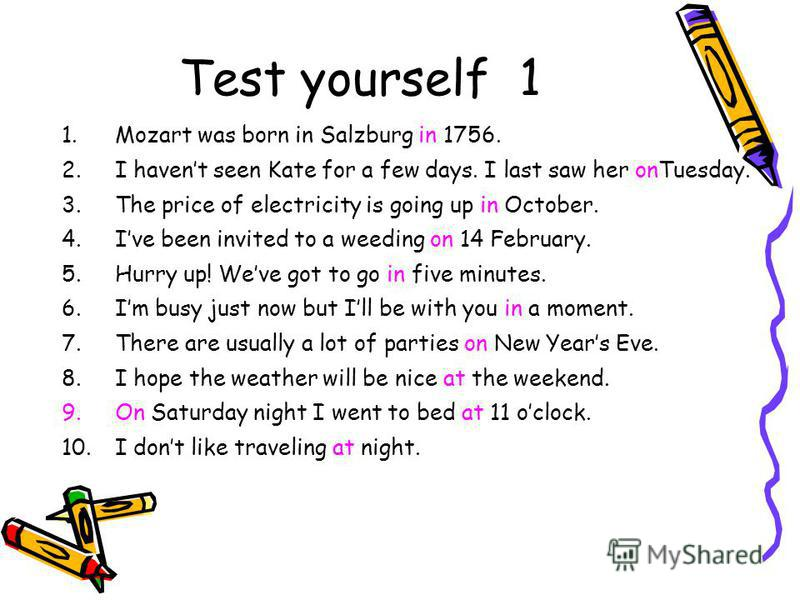 Test yourself 1 1.Mozart was born in Salzburg in 1756. 2.I havent seen Kate for a few days. I last saw her onTuesday. 3.The price of electricity is going up in October. 4.Ive been invited to a weeding on 14 February. 5.Hurry up! Weve got to go in fiv