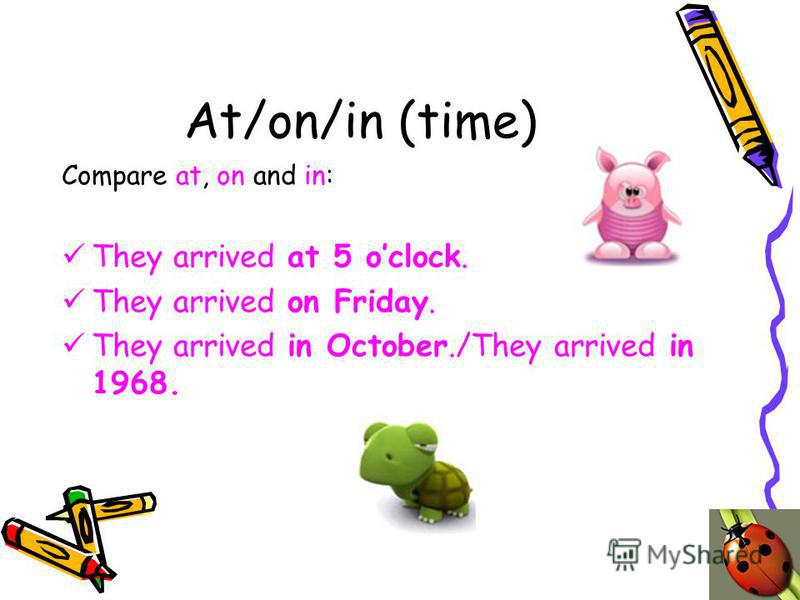 At/on/in (time) Compare at, on and in: They arrived at 5 oclock. They arrived on Friday. They arrived in October./They arrived in 1968.