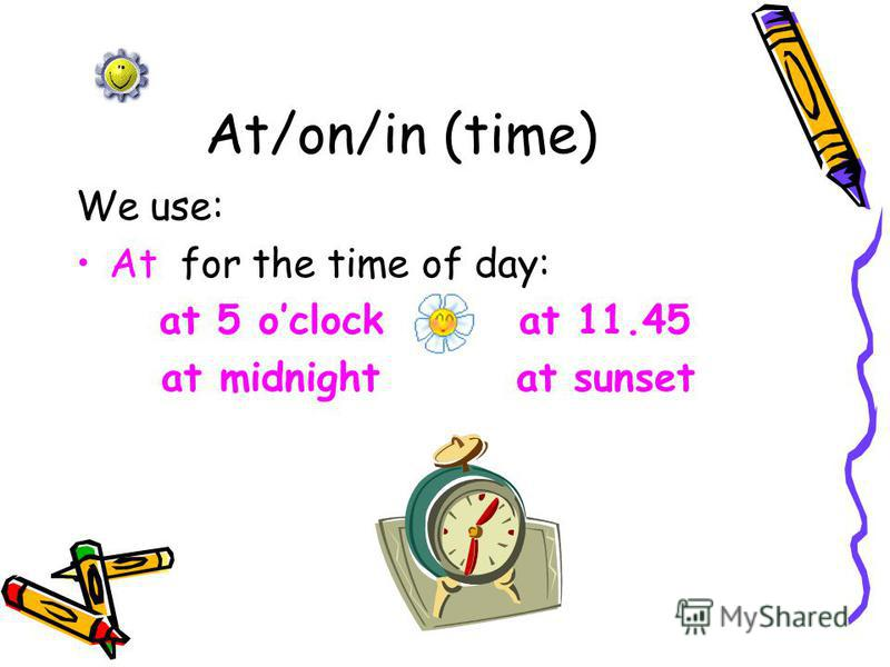 At/on/in (time) We use: At for the time of day: at 5 oclock at 11.45 at midnight at sunset