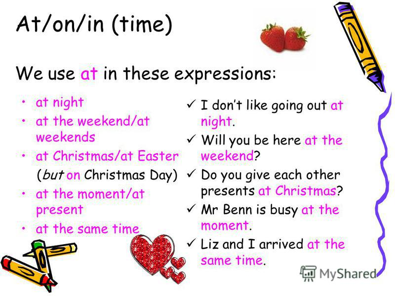 At/on/in (time) We use at in these expressions: at night at the weekend/at weekends at Christmas/at Easter (but on Christmas Day) at the moment/at present at the same time I dont like going out at night. Will you be here at the weekend? Do you give e