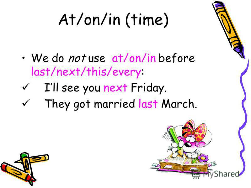 At/on/in (time) We do not use at/on/in before last/next/this/every: Ill see you next Friday. They got married last March.