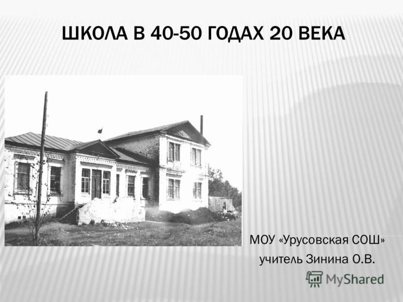 ШКОЛА В 40-50 ГОДАХ 20 ВЕКА МОУ «Урусовская СОШ» учитель Зинина О.В.