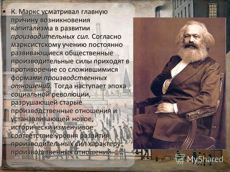 К. Маркс усматривал главную причину возникновения капитализма в развитии производительных сил. Согласно марксистскому учению постоянно развивающиеся общественные производительные силы приходят в противоречие со сложившимися формами производственных о