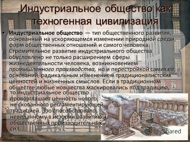Индустриальное общество как техногенная цивилизация Индустриальное общество тип общественного развития, основанный на ускоряющемся изменении природной среды, форм общественных отношений и самого человека. Стремительное развитие индустриального общест