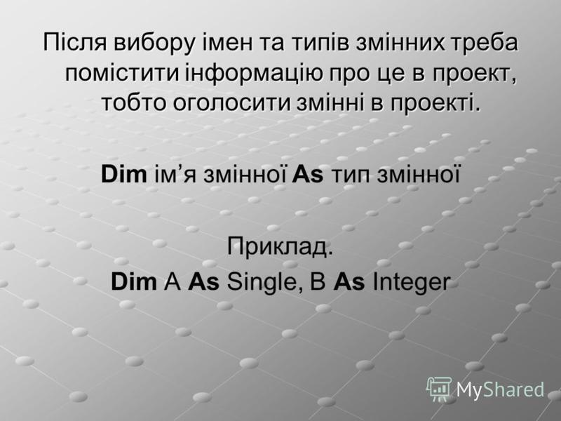 Після вибору імен та типів змінних треба помістити інформацію про це в проект, тобто оголосити змінні в проекті. Dim імя змінної As тип змінної Приклад. Dim A As Single, B As Integer