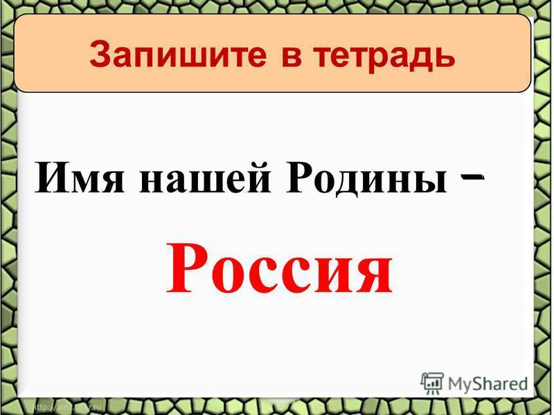 Имя нашей Родины – Россия Запишите в тетрадь