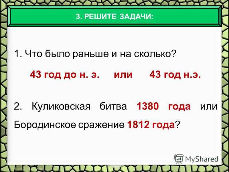 1. Что было раньше и на сколько? 43 год до н. э. или 43 год н.э. 2. Куликовская битва 1380 года или Бородинское сражение 1812 года? 3. РЕШИТЕ ЗАДАЧИ: