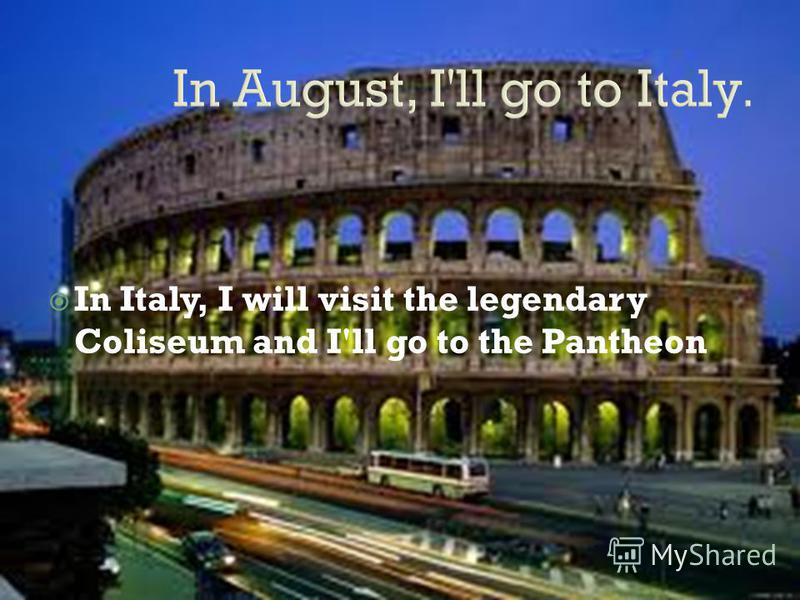In Italy, I will visit the legendary Coliseum and I'll go to the Pantheon