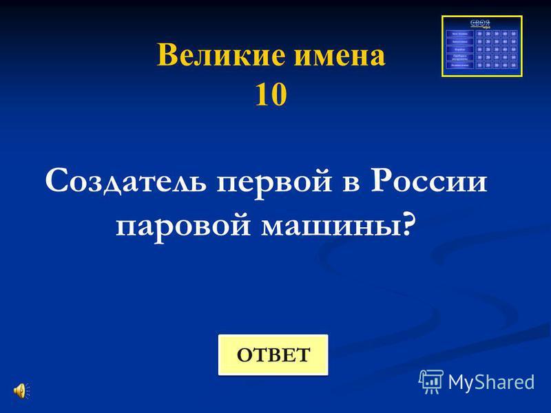 Великие имена 10 Создатель первой в России паровой машины? ОТВЕТ