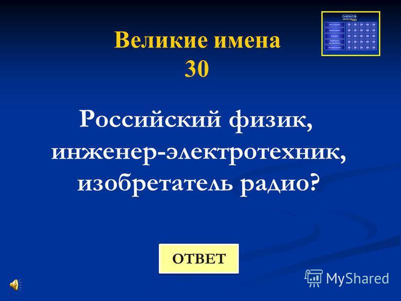 Великие имена 30 Российский физик, инженер-электротехник, изобретатель радио? ОТВЕТ