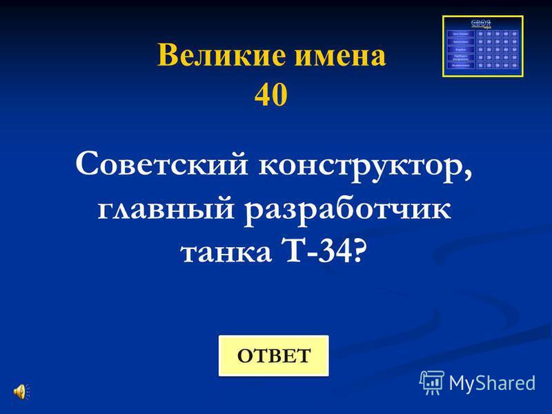 Великие имена 40 Советский конструктор, главный разработчик танка Т-34? ОТВЕТ