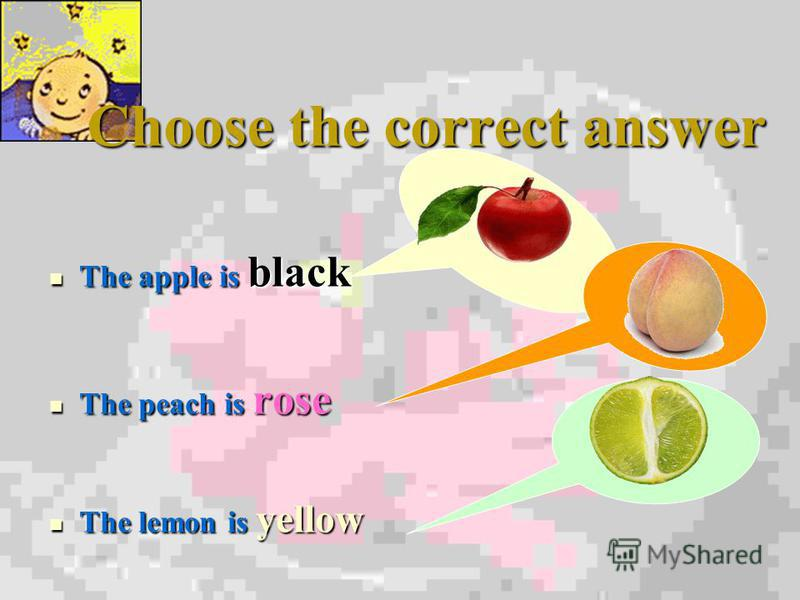 Choose the correct answer The apple is black The apple is black The peach is rose The peach is rose The lemon is yellow The lemon is yellow