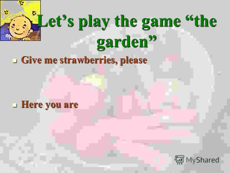 Lets play the game the garden Give me strawberries, please Here you are