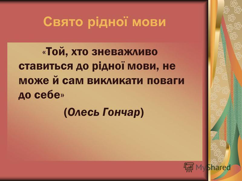 Свято рідної мови « Той, хто зневажливо ставиться до рідної мови, не може й сам викликати поваги до себе» (Олесь Гончар)