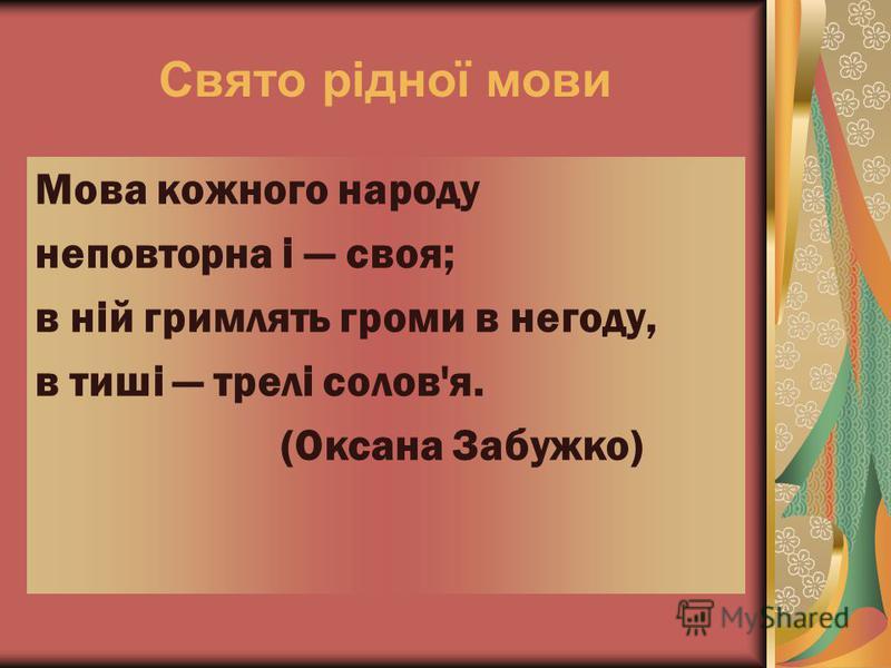Свято рідної мови Мова кожного народу неповторна і своя; в ній гримлять громи в негоду, в тиші трелі солов'я. (Оксана Забужко)