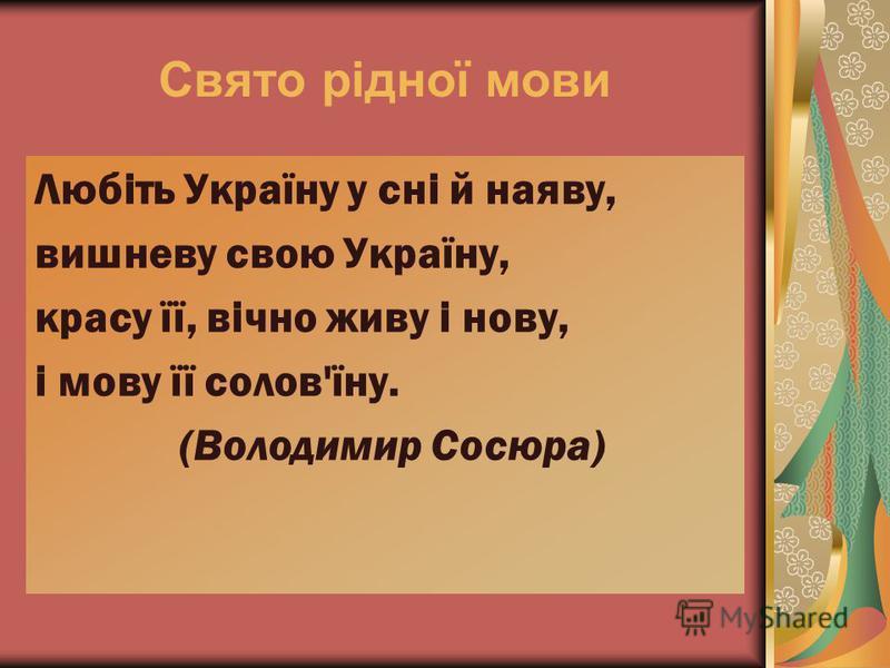 Свято рідної мови Любіть Україну у сні й наяву, вишневу свою Україну, красу її, вічно живу і нову, і мову її солов'їну. (Володимир Сосюра)