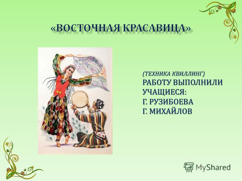 (ТЕХНИКА КВИЛЛИНГ) РАБОТУ ВЫПОЛНИЛИ УЧАЩИЕСЯ: Г. РУЗИБОЕВА Г. МИХАЙЛОВ