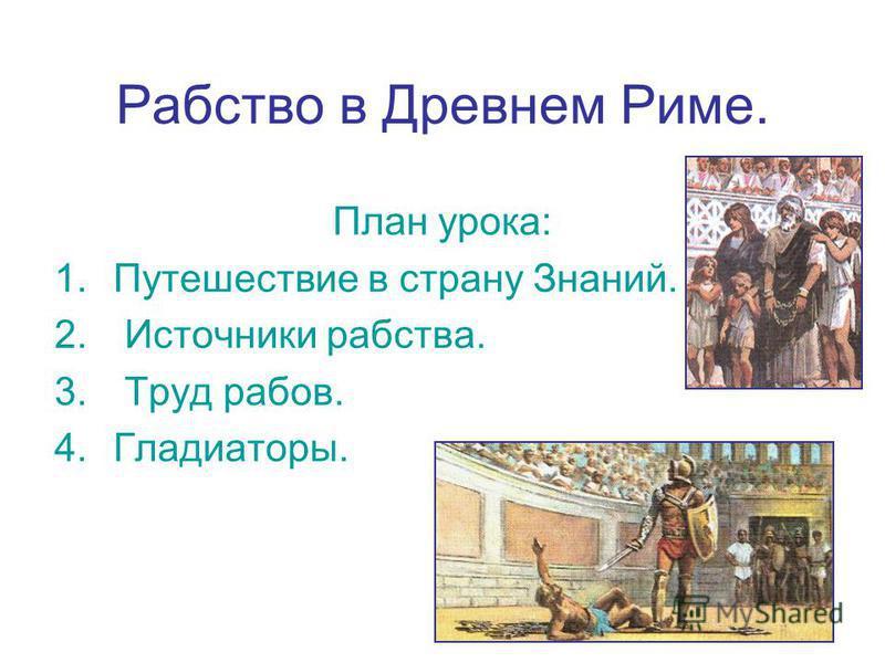 Рабство в Древнем Риме. План урока: 1. Путешествие в страну Знаний. 2. Источники рабства. 3. Труд рабов. 4.Гладиаторы.