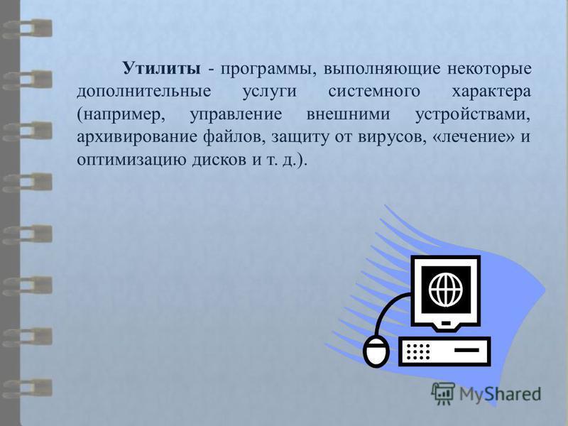 Утилиты - программы, выполняющие некоторые дополнительные услуги системного характера (например, управление внешними устройствами, архивирование файлов, защиту от вирусов, «лечение» и оптимизацию дисков и т. д.).