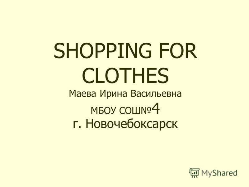 SHOPPING FOR CLOTHES Маева Ирина Васильевна МБОУ СОШ 4 г. Новочебоксарск