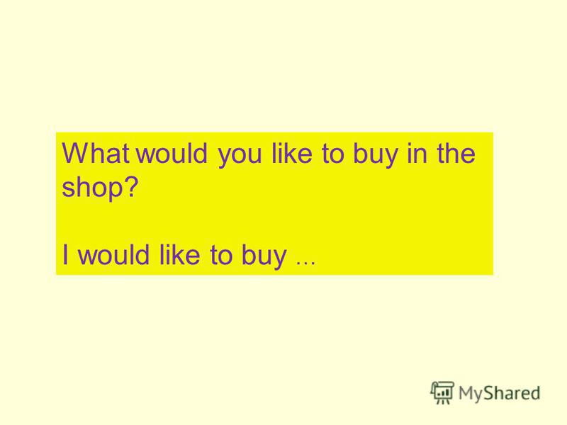 What would you like to buy in the shop? I would like to buy …