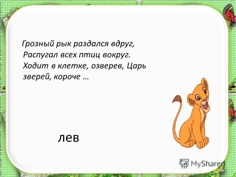 лев Грозный рык раздался вдруг, Распугал всех птиц вокруг. Ходит в клетке, озверев, Царь зверей, короче …