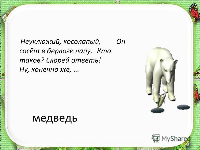 медведь Неуклюжий, косолапый, Он сосёт в берлоге лапу. Кто таков? Скорей ответь! Ну, конечно же,...