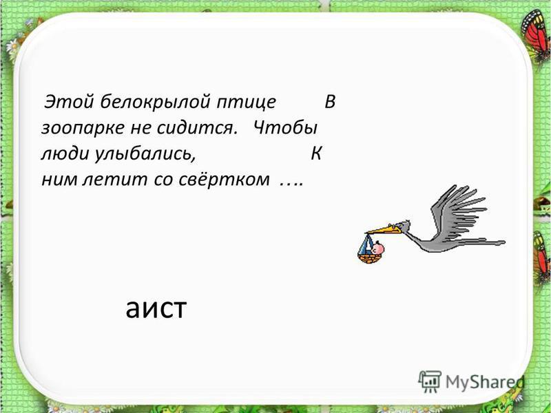 аист Этой белокрылой птице В зоопарке не сидится. Чтобы люди улыбались, К ним летит со свёртком ….