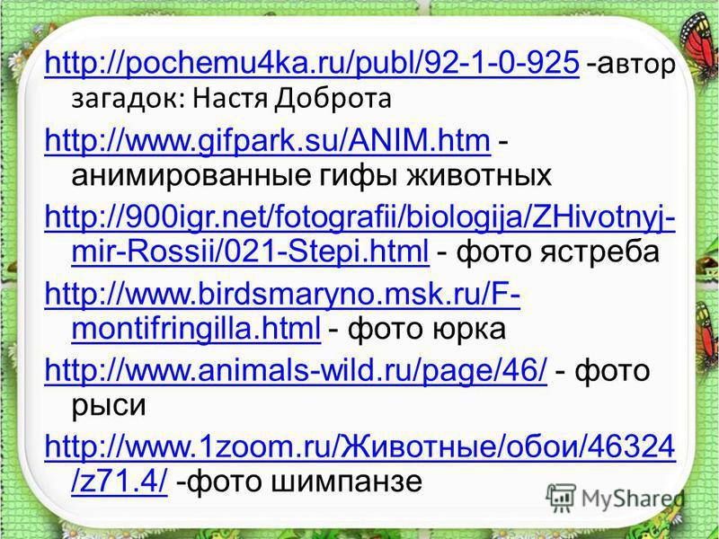 http://pochemu4ka.ru/publ/92-1-0-925http://pochemu4ka.ru/publ/92-1-0-925 -а втор загадок: Настя Доброта http://www.gifpark.su/ANIM.htmhttp://www.gifpark.su/ANIM.htm - анимированные гифы животных http://900igr.net/fotografii/biologija/ZHivotnyj- mir-R