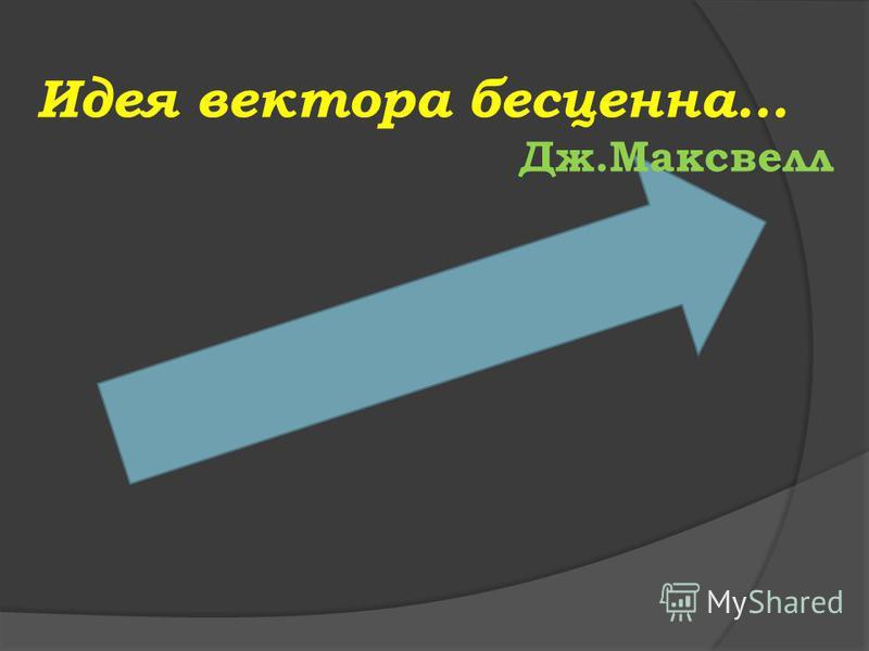 Идея вектора бесценна… Дж.Максвелл