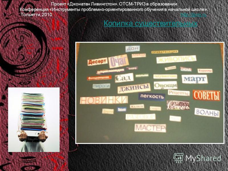 Проект «Джонатан Ливингстон». ОТСМ-ТРИЗ в образовании Конференция «Инструменты проблемно-ориентированного обучения в начальной школе». Тольятти, 2010 http://jlproj.ruhttp://jlproj.ru Копилка существительных