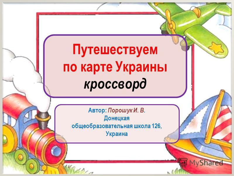 Путешествуем по карте Украины кроссворд Автор: Порошук И. В. Донецкая общеобразовательная школа 126, Украина