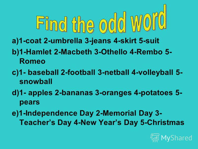 a)1-coat 2-umbrella 3-jeans 4-skirt 5-suit b)1-Hamlet 2-Macbeth 3-Othello 4-Rembo 5- Romeo c)1- baseball 2-football 3-netball 4-volleyball 5- snowball d)1- apples 2-bananas 3-oranges 4-potatoes 5- pears e)1-Independence Day 2-Memorial Day 3- Teachers