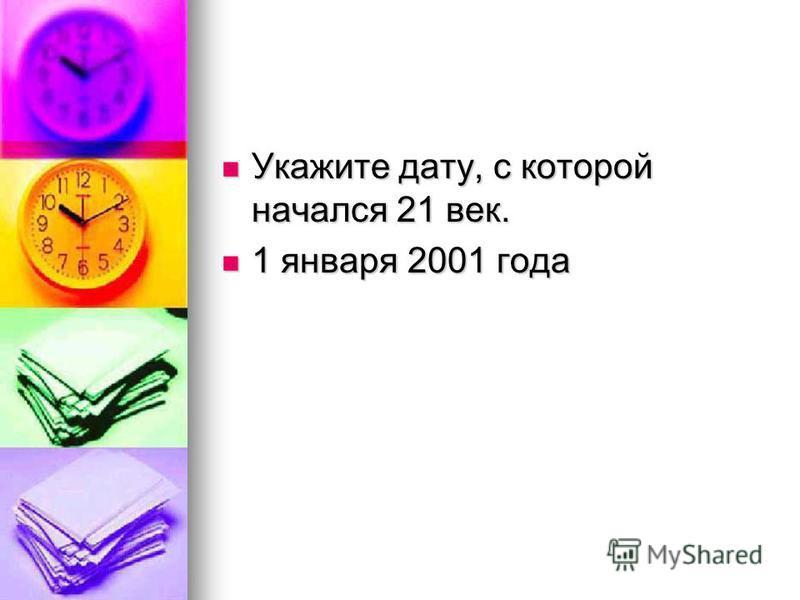 Укажите дату, с которой начался 21 век. Укажите дату, с которой начался 21 век. 1 января 2001 года 1 января 2001 года